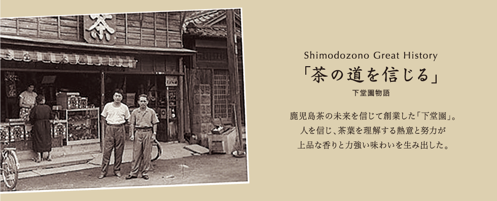 The Story of Shimodozono Shimodozono– founded on faith in the future of Kagoshima tea. Elegant aroma and rich flavor born from a firm  belief in our people and our passion and  devotion to the understanding of tea leaves.