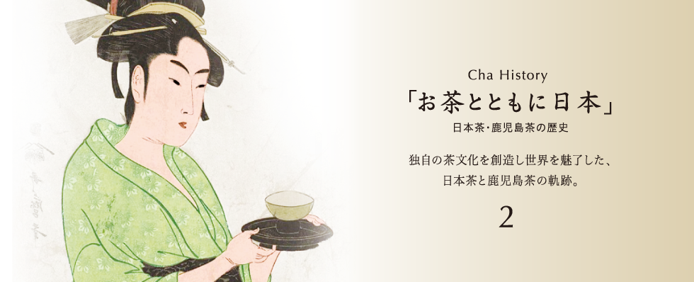 Cha History「お茶とともに日本」日本茶・鹿児島茶の歴史独自の茶文化を創造し世界を魅了した、日本茶と鹿児島茶の軌跡。3